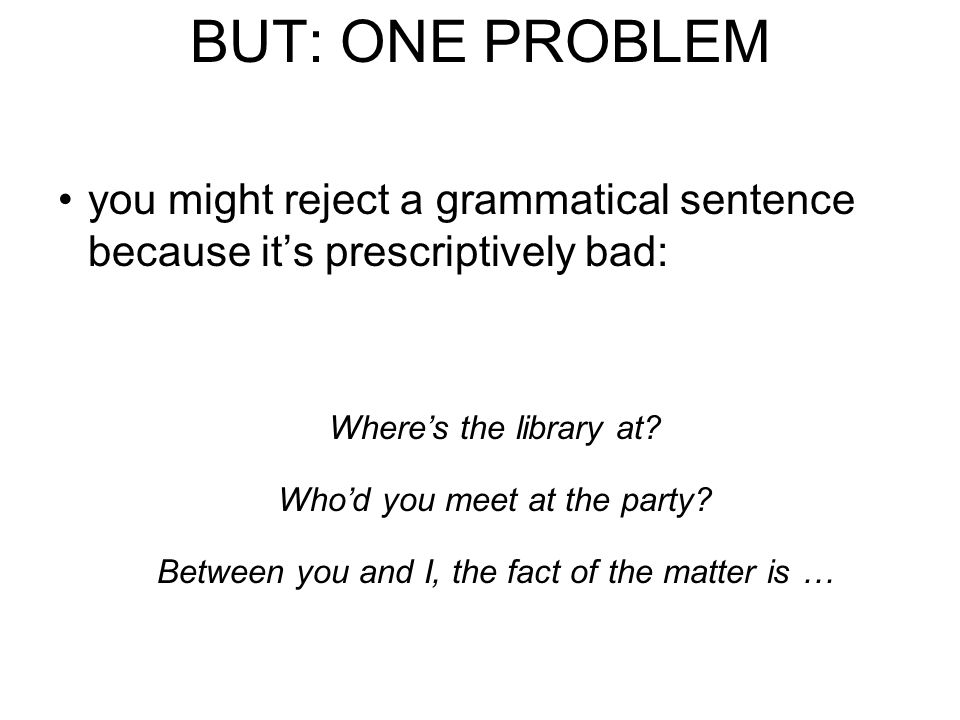 BUT: ONE PROBLEM you might reject a grammatical sentence because it's prescriptively bad: Where's the library at.