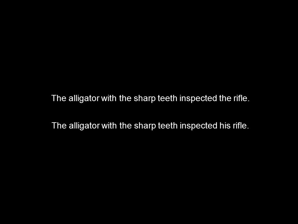  The alligator with the sharp teeth inspected the rifle. The alligator with the sharp teeth inspected his rifle.