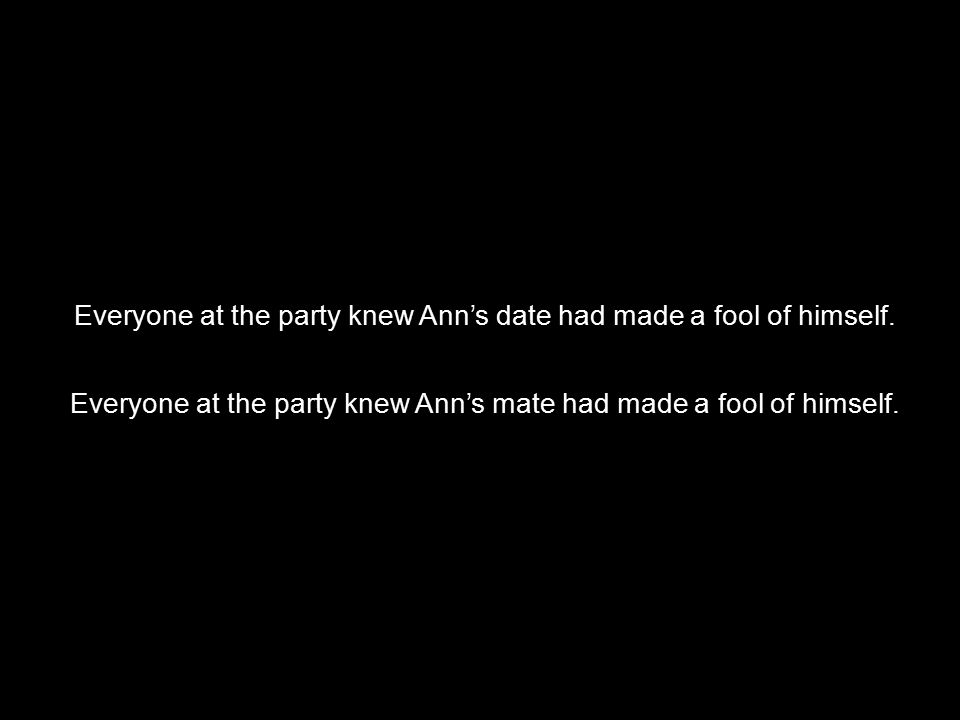  Everyone at the party knew Ann's date had made a fool of himself. Everyone at the party knew Ann's mate had made a fool of himself.