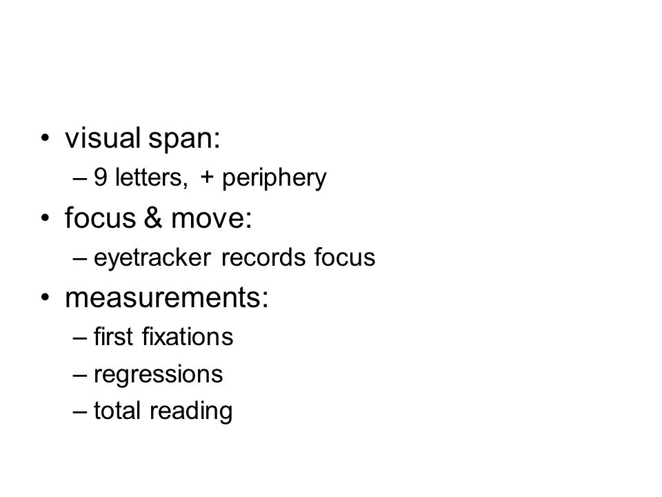 visual span: –9 letters, + periphery focus & move: –eyetracker records focus measurements: –first fixations –regressions –total reading
