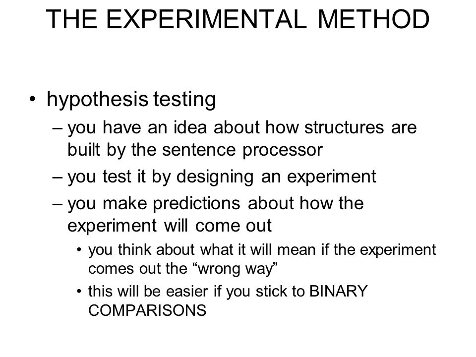 THE EXPERIMENTAL METHOD hypothesis testing –you have an idea about how structures are built by the sentence processor –you test it by designing an experiment –you make predictions about how the experiment will come out you think about what it will mean if the experiment comes out the wrong way this will be easier if you stick to BINARY COMPARISONS