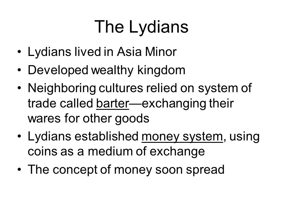 The Lydians Lydians lived in Asia Minor Developed wealthy kingdom Neighboring cultures relied on system of trade called barter—exchanging their wares