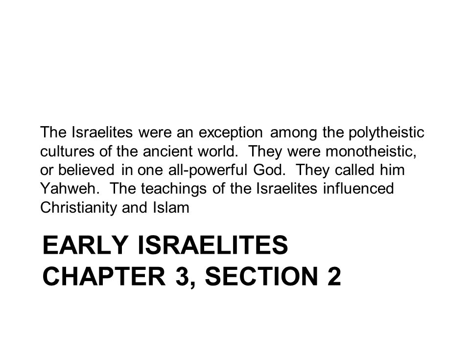 EARLY ISRAELITES CHAPTER 3, SECTION 2 The Israelites were an exception among the polytheistic cultures of the ancient world. They were monotheistic, o