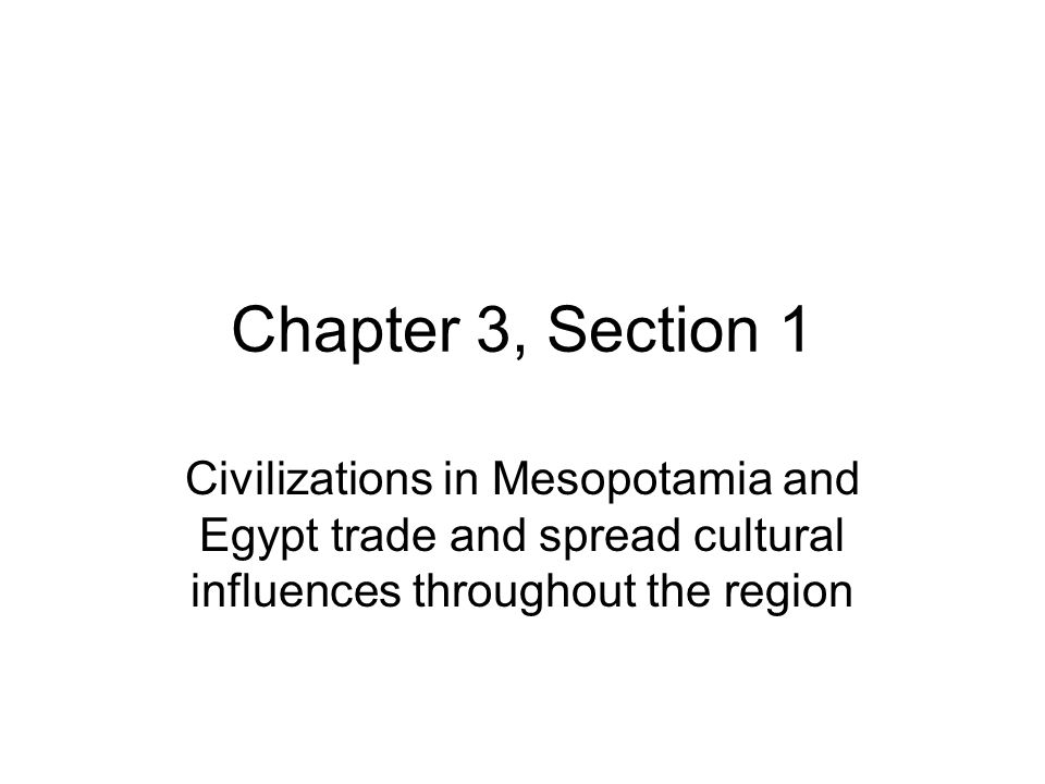 Chapter 3, Section 1 Civilizations in Mesopotamia and Egypt trade and spread cultural influences throughout the region