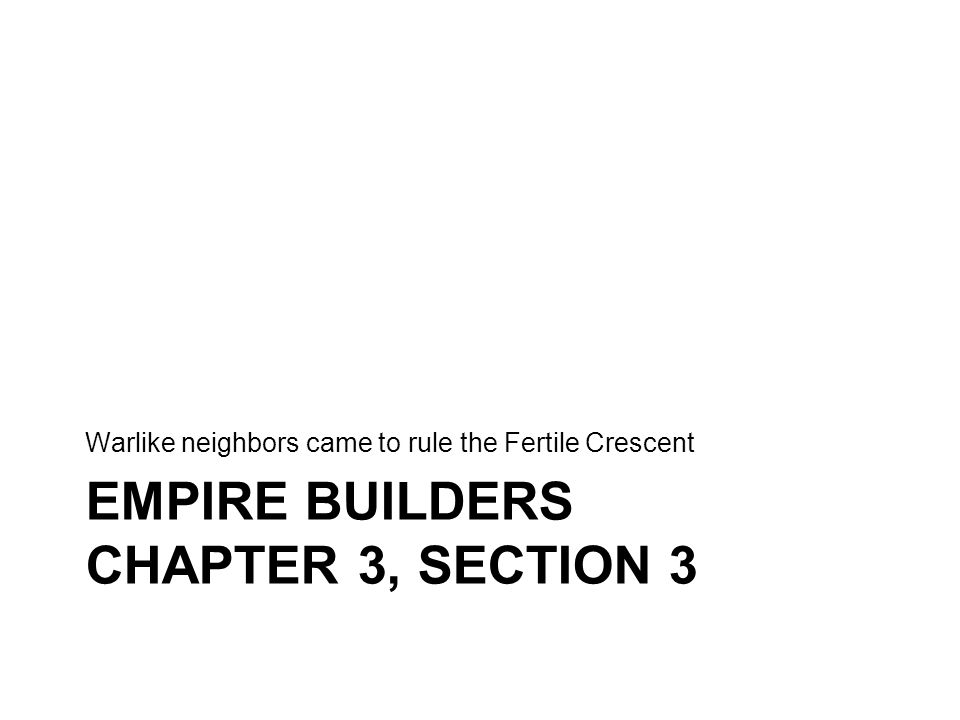 EMPIRE BUILDERS CHAPTER 3, SECTION 3 Warlike neighbors came to rule the Fertile Crescent