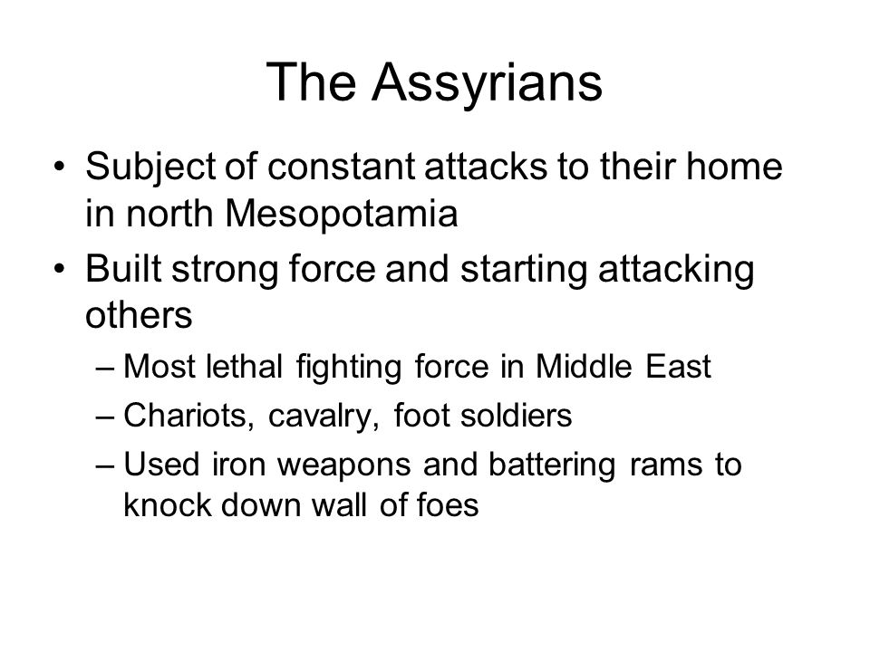 The Assyrians Subject of constant attacks to their home in north Mesopotamia Built strong force and starting attacking others –Most lethal fighting fo