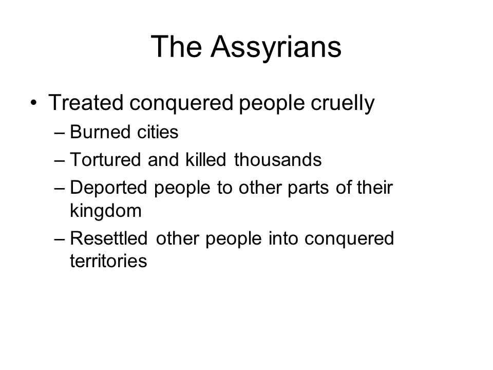 The Assyrians Treated conquered people cruelly –Burned cities –Tortured and killed thousands –Deported people to other parts of their kingdom –Resettl