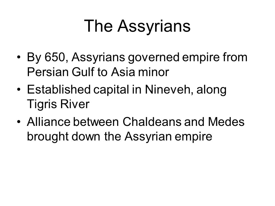 The Assyrians By 650, Assyrians governed empire from Persian Gulf to Asia minor Established capital in Nineveh, along Tigris River Alliance between Ch