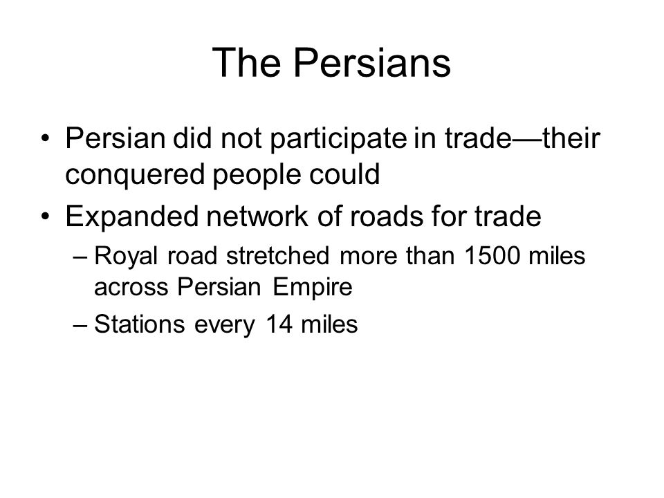 The Persians Persian did not participate in trade—their conquered people could Expanded network of roads for trade –Royal road stretched more than 150