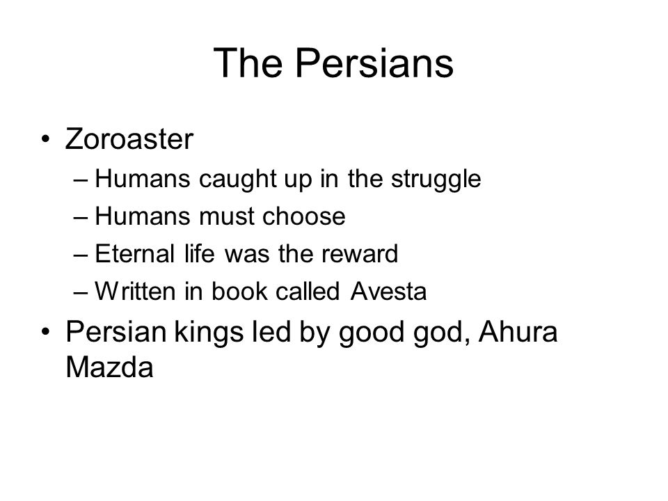 The Persians Zoroaster –Humans caught up in the struggle –Humans must choose –Eternal life was the reward –Written in book called Avesta Persian kings