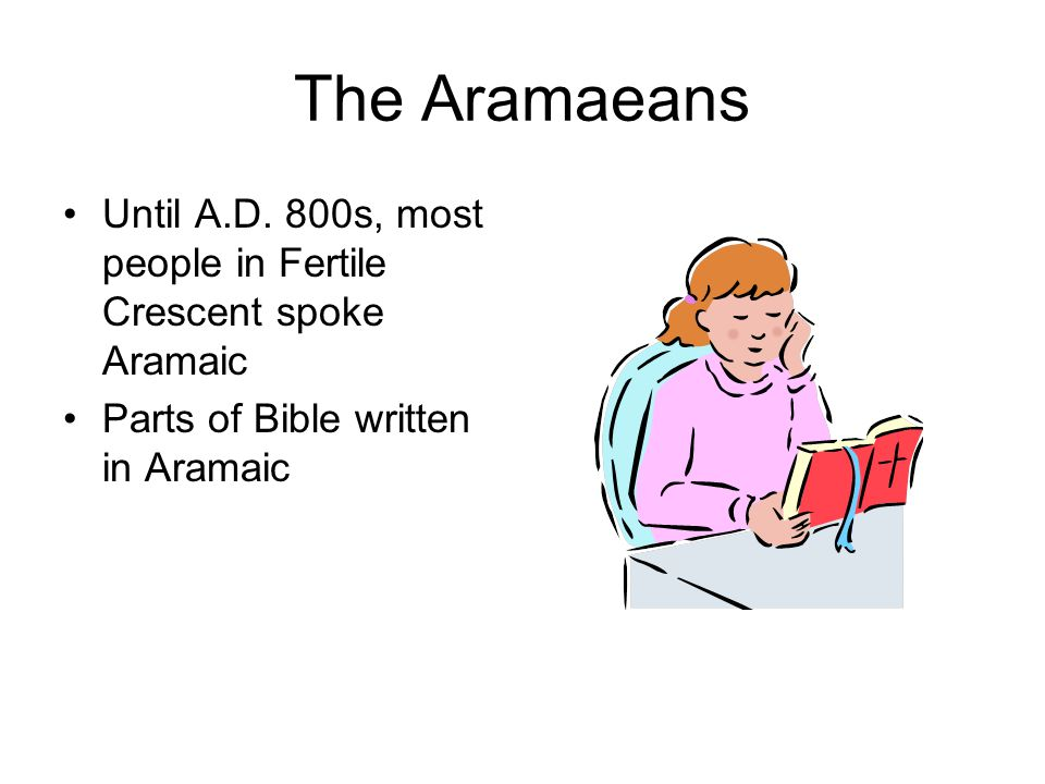 The Aramaeans Until A.D. 800s, most people in Fertile Crescent spoke Aramaic Parts of Bible written in Aramaic