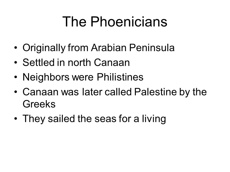 The Phoenicians Originally from Arabian Peninsula Settled in north Canaan Neighbors were Philistines Canaan was later called Palestine by the Greeks T