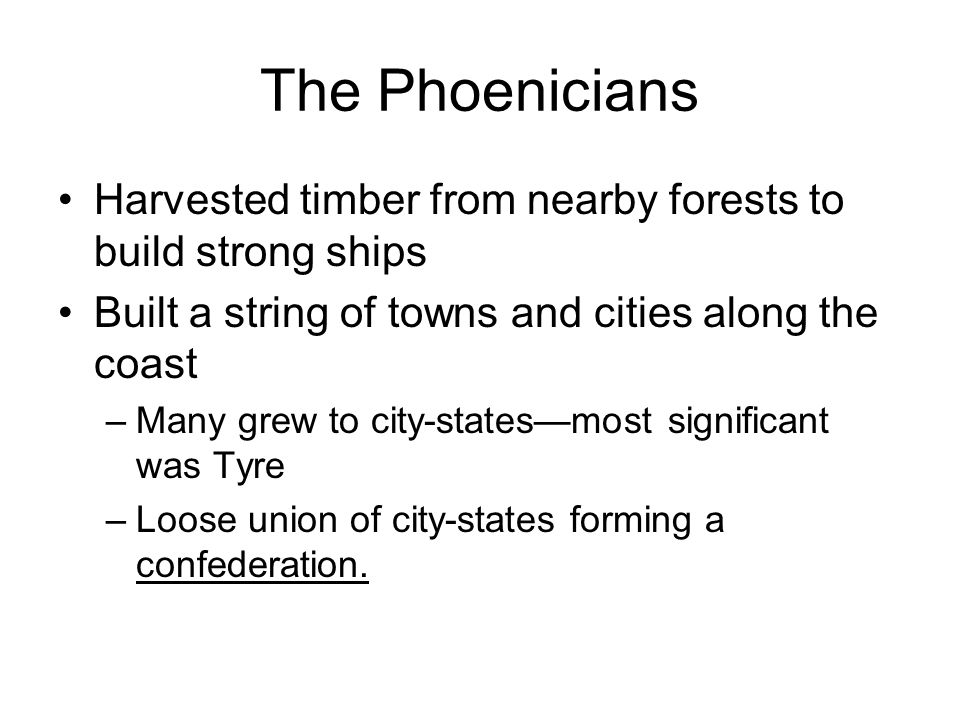 The Phoenicians Harvested timber from nearby forests to build strong ships Built a string of towns and cities along the coast –Many grew to city-state