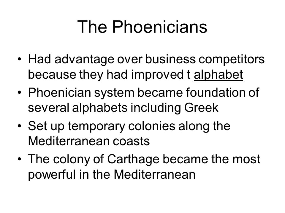 The Phoenicians Had advantage over business competitors because they had improved t alphabet Phoenician system became foundation of several alphabets