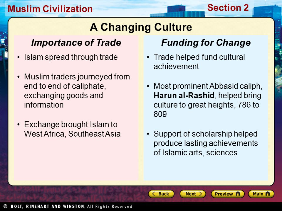 Muslim Civilization Section 2 Trade helped fund cultural achievement Most prominent Abbasid caliph, Harun al-Rashid, helped bring culture to great heights, 786 to 809 Support of scholarship helped produce lasting achievements of Islamic arts, sciences Funding for Change Islam spread through trade Muslim traders journeyed from end to end of caliphate, exchanging goods and information Exchange brought Islam to West Africa, Southeast Asia Importance of Trade A Changing Culture