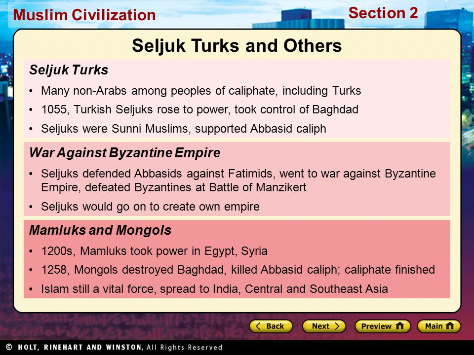 Muslim Civilization Section 2 Seljuk Turks Many non-Arabs among peoples of caliphate, including Turks 1055, Turkish Seljuks rose to power, took control of Baghdad Seljuks were Sunni Muslims, supported Abbasid caliph Mamluks and Mongols 1200s, Mamluks took power in Egypt, Syria 1258, Mongols destroyed Baghdad, killed Abbasid caliph; caliphate finished Islam still a vital force, spread to India, Central and Southeast Asia War Against Byzantine Empire Seljuks defended Abbasids against Fatimids, went to war against Byzantine Empire, defeated Byzantines at Battle of Manzikert Seljuks would go on to create own empire Seljuk Turks and Others