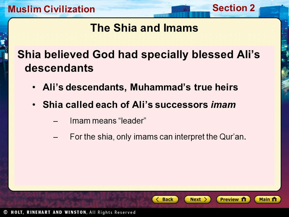 Muslim Civilization Section 2 The Shia and Imams Shia believed God had specially blessed Ali's descendants Ali's descendants, Muhammad's true heirs Shia called each of Ali's successors imam –Imam means leader –For the shia, only imams can interpret the Qur'an.