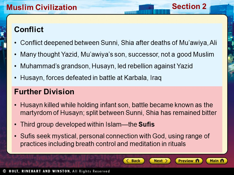 Muslim Civilization Section 2 Further Division Husayn killed while holding infant son, battle became known as the martyrdom of Husayn; split between Sunni, Shia has remained bitter Third group developed within Islam—the Sufis Sufis seek mystical, personal connection with God, using range of practices including breath control and meditation in rituals Conflict Conflict deepened between Sunni, Shia after deaths of Mu'awiya, Ali Many thought Yazid, Mu'awiya's son, successor, not a good Muslim Muhammad's grandson, Husayn, led rebellion against Yazid Husayn, forces defeated in battle at Karbala, Iraq