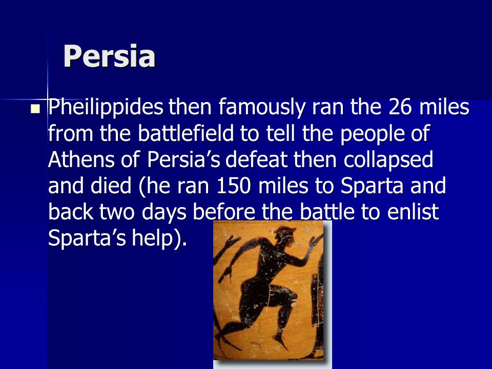 Persia The two sides met on the Plains of Marathon, about 26 miles north of Athens.