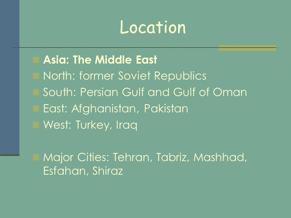 Location Asia: The Middle East North: former Soviet Republics South: Persian Gulf and Gulf of Oman East: Afghanistan, Pakistan West: Turkey, Iraq Major Cities: Tehran, Tabriz, Mashhad, Esfahan, Shiraz