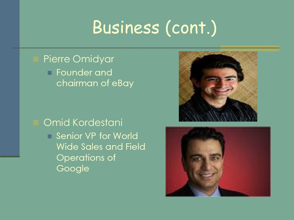 Business (cont.) Pierre Omidyar Founder and chairman of eBay Omid Kordestani Senior VP for World Wide Sales and Field Operations of Google