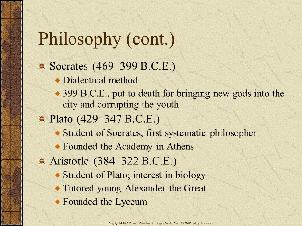 Philosophy (cont.) Socrates (469–399 B.C.E.) Dialectical method 399 B.C.E., put to death for bringing new gods into the city and corrupting the youth Plato (429–347 B.C.E.) Student of Socrates; first systematic philosopher Founded the Academy in Athens Aristotle (384–322 B.C.E.) Student of Plato; interest in biology Tutored young Alexander the Great Founded the Lyceum Copyright © 2010 Pearson Education, Inc., Upper Saddle River, NJ 07458.