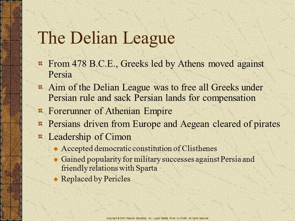 The Delian League From 478 B.C.E., Greeks led by Athens moved against Persia Aim of the Delian League was to free all Greeks under Persian rule and sack Persian lands for compensation Forerunner of Athenian Empire Persians driven from Europe and Aegean cleared of pirates Leadership of Cimon Accepted democratic constitution of Clisthenes Gained popularity for military successes against Persia and friendly relations with Sparta Replaced by Pericles Copyright © 2010 Pearson Education, Inc., Upper Saddle River, NJ 07458.