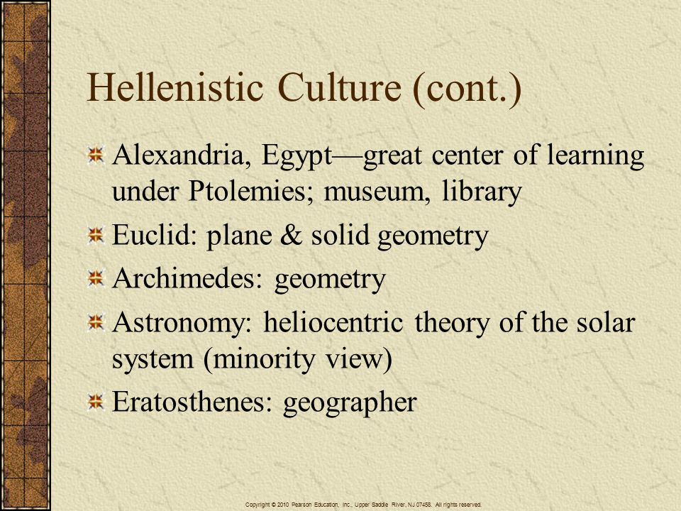 Hellenistic Culture (cont.) Alexandria, Egypt—great center of learning under Ptolemies; museum, library Euclid: plane & solid geometry Archimedes: geometry Astronomy: heliocentric theory of the solar system (minority view) Eratosthenes: geographer Copyright © 2010 Pearson Education, Inc., Upper Saddle River, NJ 07458.
