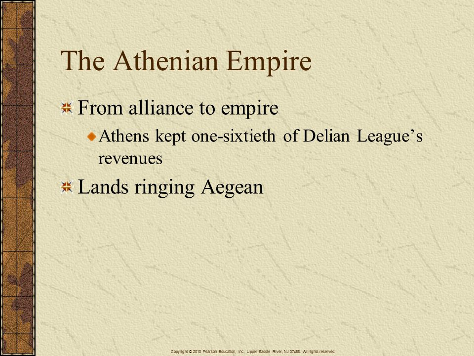 The Athenian Empire From alliance to empire Athens kept one-sixtieth of Delian League's revenues Lands ringing Aegean Copyright © 2010 Pearson Education, Inc., Upper Saddle River, NJ 07458.