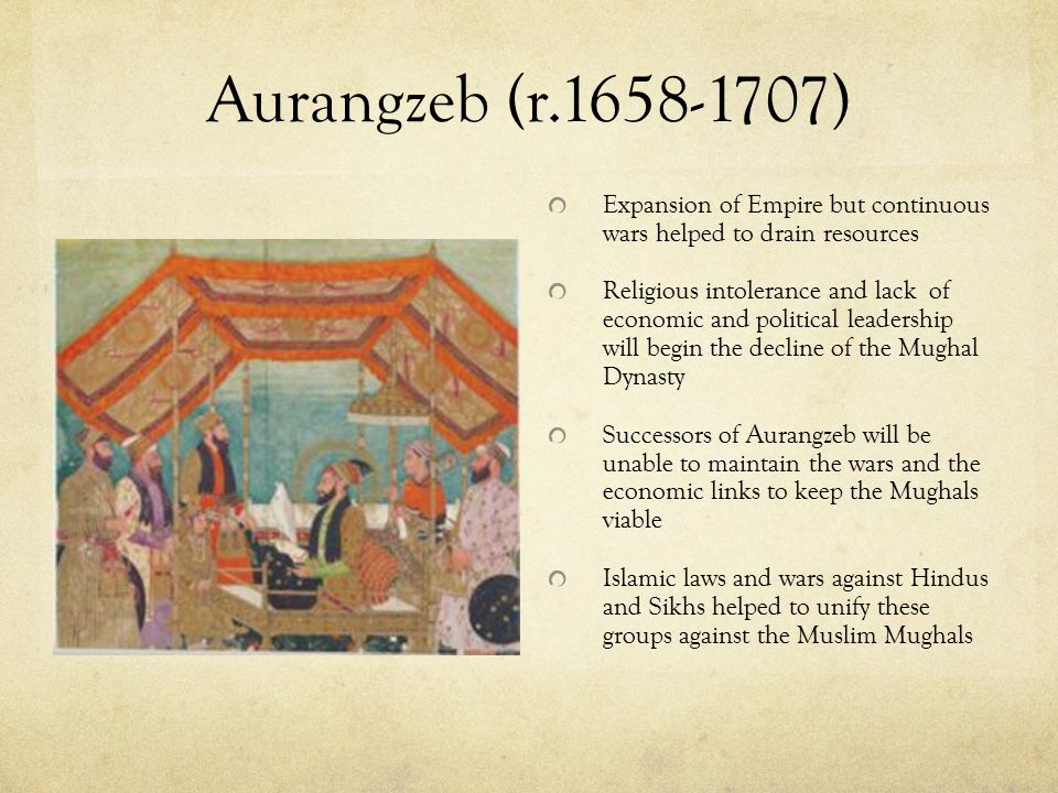Aurangzeb (r.1658-1707) Alamgir I aka Conqueror of the Universe Murdered brother, imprisoned father, and abandoned religious tolerance of predecessors