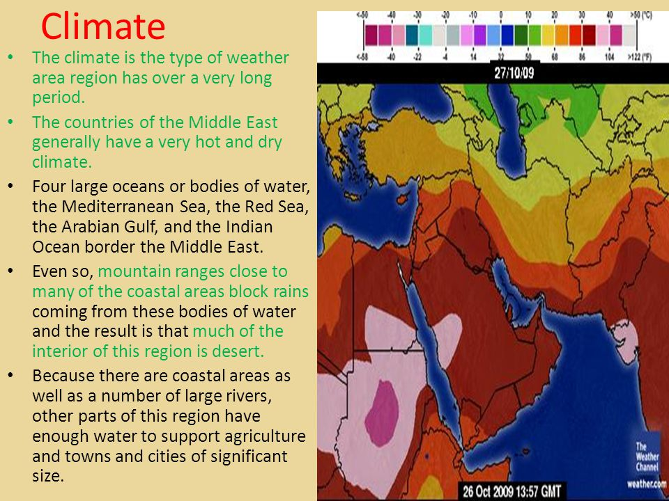 Climate The climate is the type of weather area region has over a very long period. The countries of the Middle East generally have a very hot and dry