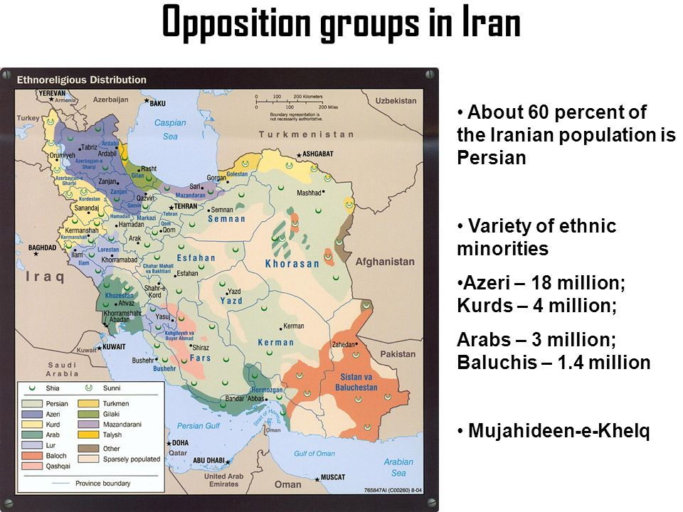 Opposition groups in Iran About 60 percent of the Iranian population is Persian Variety of ethnic minorities Azeri – 18 million; Kurds – 4 million; Arabs – 3 million; Baluchis – 1.4 million Mujahideen-e-Khelq