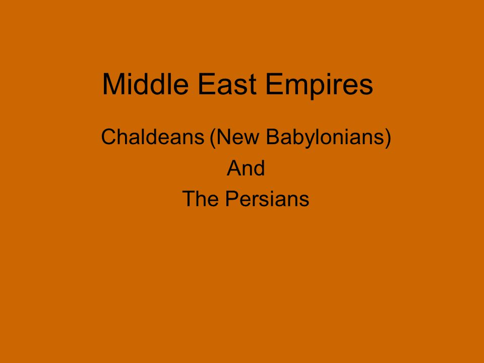 Middle East Empires Chaldeans (New Babylonians) And The Persians