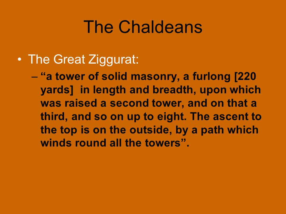 """The Chaldeans The Great Ziggurat: –""""a tower of solid masonry, a furlong [220 yards] in length and breadth, upon which was raised a second tower, and o"""