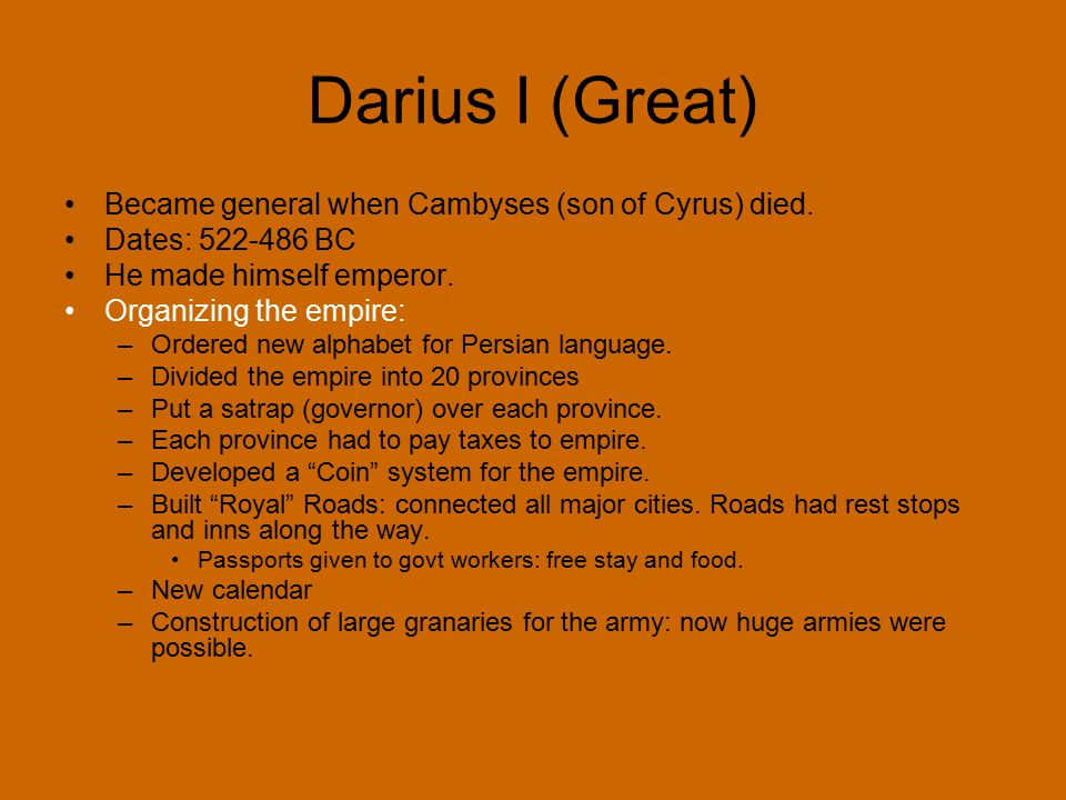 Darius I (Great) Became general when Cambyses (son of Cyrus) died. Dates: 522-486 BC He made himself emperor. Organizing the empire: –Ordered new alph