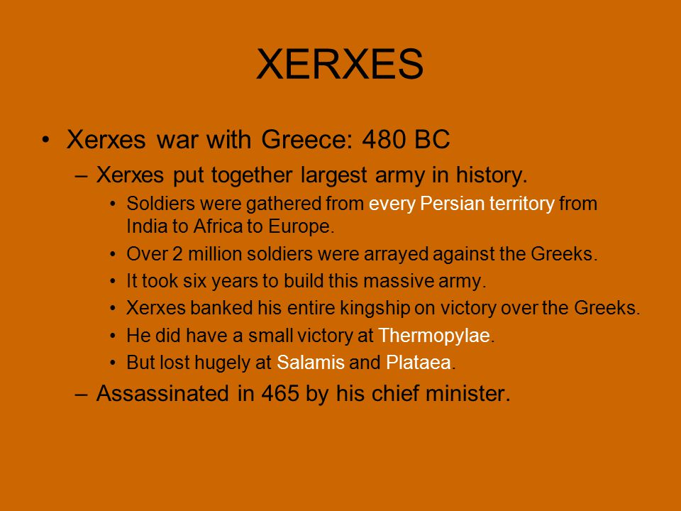 XERXES Xerxes war with Greece: 480 BC –Xerxes put together largest army in history. Soldiers were gathered from every Persian territory from India to