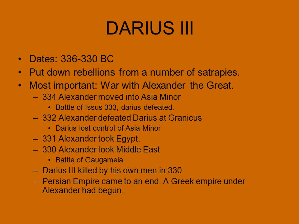 DARIUS III Dates: 336-330 BC Put down rebellions from a number of satrapies. Most important: War with Alexander the Great. –334 Alexander moved into A