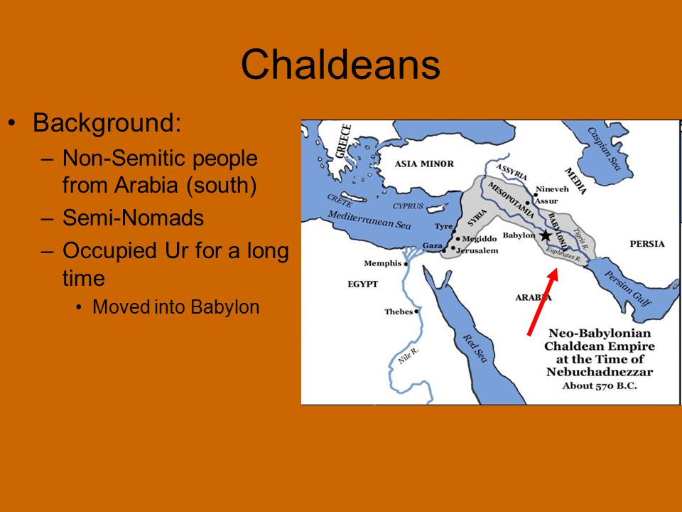 Chaldeans Background: –Non-Semitic people from Arabia (south) –Semi-Nomads –Occupied Ur for a long time Moved into Babylon