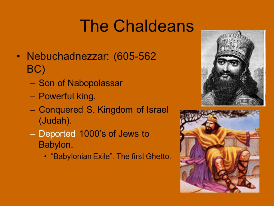 The Chaldeans Nebuchadnezzar: (605-562 BC) –Son of Nabopolassar –Powerful king. –Conquered S. Kingdom of Israel (Judah). –Deported 1000's of Jews to B