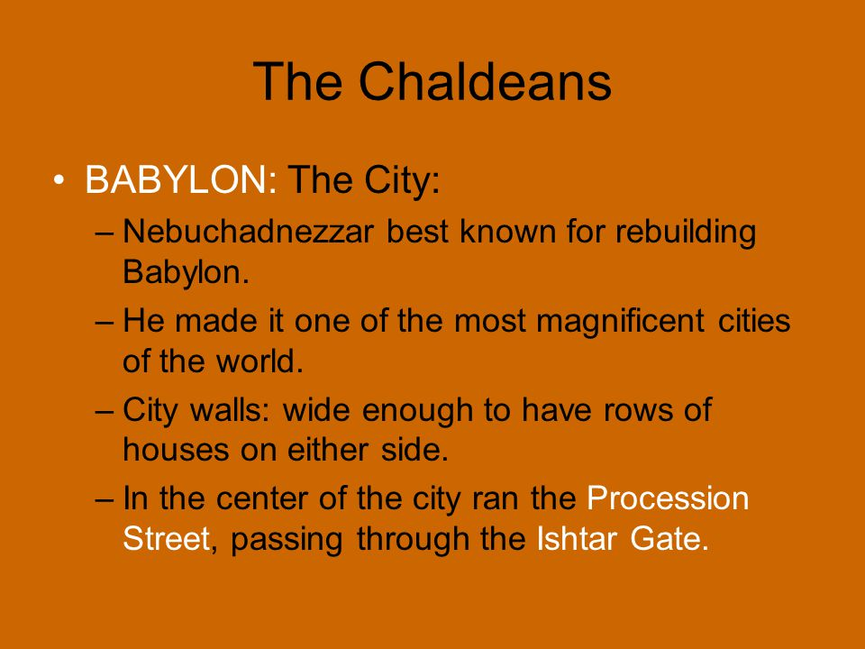 The Chaldeans BABYLON: The City: –Nebuchadnezzar best known for rebuilding Babylon. –He made it one of the most magnificent cities of the world. –City