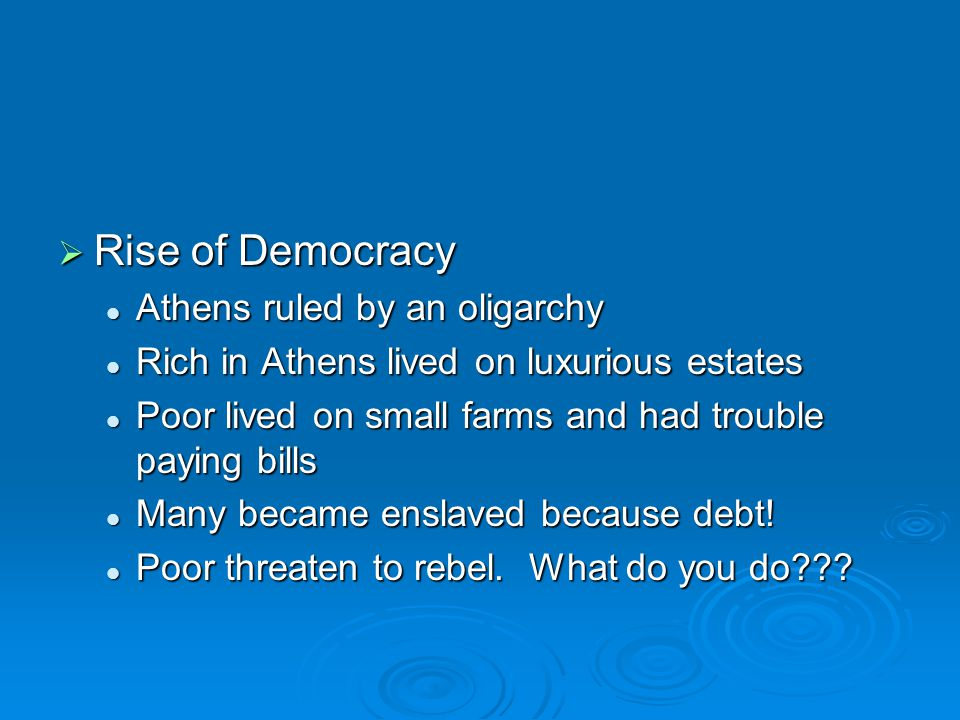  Rise of Democracy Athens ruled by an oligarchy Athens ruled by an oligarchy Rich in Athens lived on luxurious estates Rich in Athens lived on luxurious estates Poor lived on small farms and had trouble paying bills Poor lived on small farms and had trouble paying bills Many became enslaved because debt.