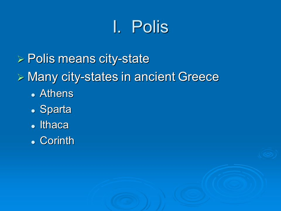 I. Polis  Polis means city-state  Many city-states in ancient Greece Athens Athens Sparta Sparta Ithaca Ithaca Corinth Corinth