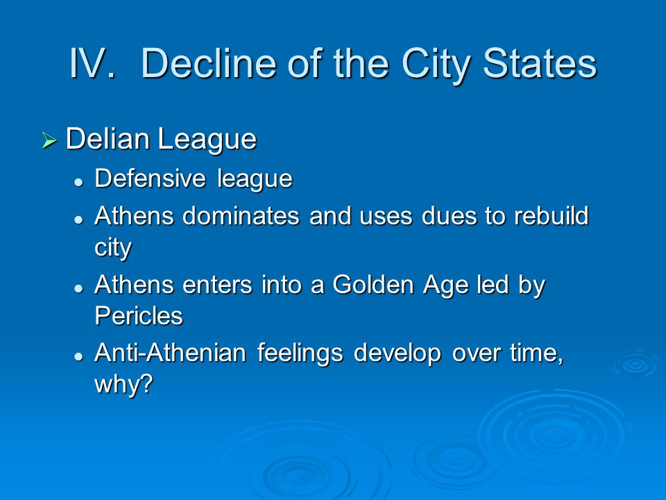 IV. Decline of the City States DDDDelian League Defensive league Athens dominates and uses dues to rebuild city Athens enters into a Golden Age le