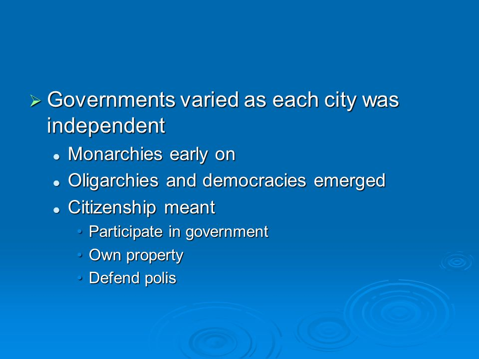  Governments varied as each city was independent Monarchies early on Monarchies early on Oligarchies and democracies emerged Oligarchies and democracies emerged Citizenship meant Citizenship meant Participate in governmentParticipate in government Own propertyOwn property Defend polisDefend polis