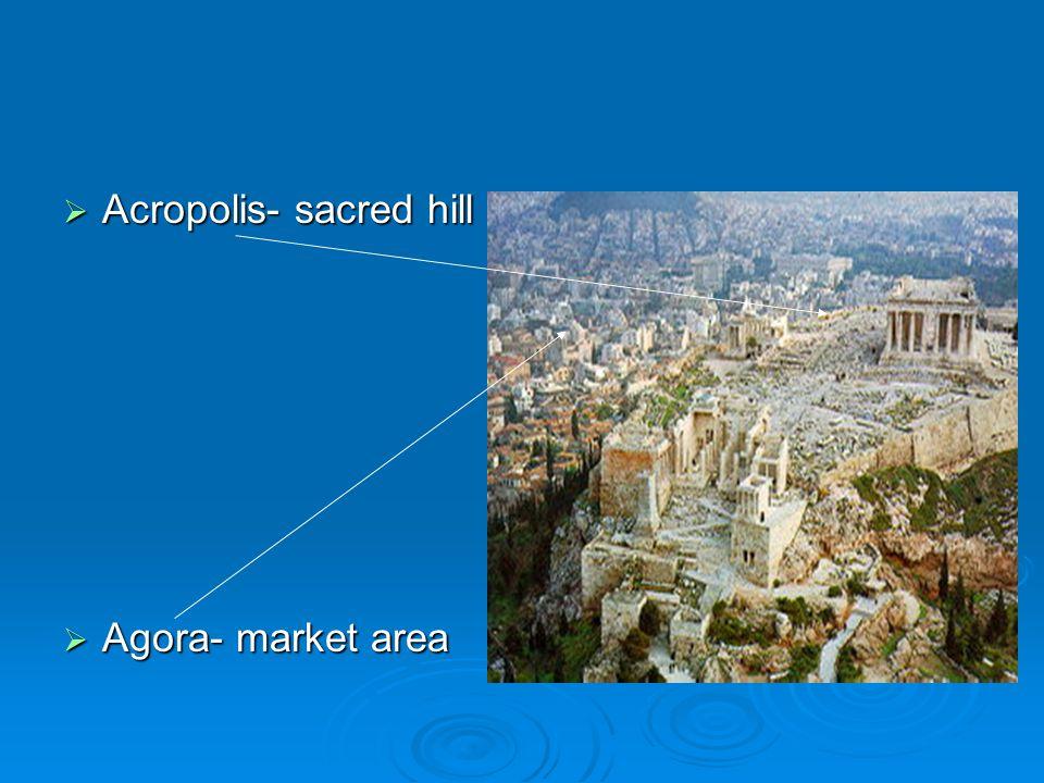  Acropolis- sacred hill  Agora- market area