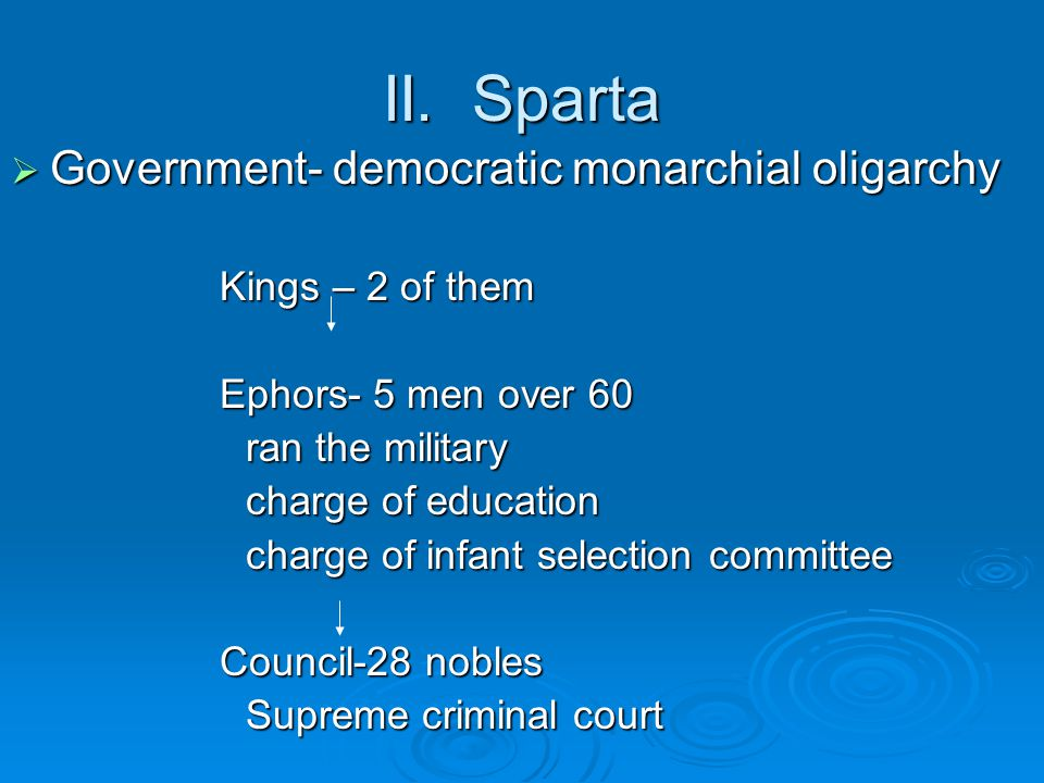 II. Sparta  Government- democratic monarchial oligarchy Kings – 2 of them Ephors- 5 men over 60 ran the military charge of education charge of infant