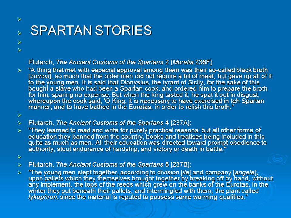   SPARTAN STORIES   Plutarch, The Ancient Customs of the Spartans 2 [Moralia 236F]:  A thing that met with especial approval among them was their so-called black broth [zomos], so much that the older men did not require a bit of meat, but gave up all of it to the young men.