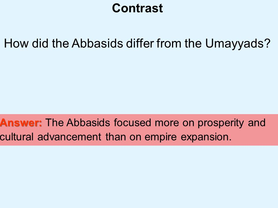 Muslim Civilization Section 2 Contrast How did the Abbasids differ from the Umayyads? Answer: Answer: The Abbasids focused more on prosperity and cult