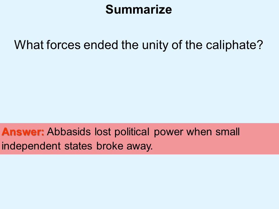 Muslim Civilization Section 2 Summarize What forces ended the unity of the caliphate? Answer: Answer: Abbasids lost political power when small indepen