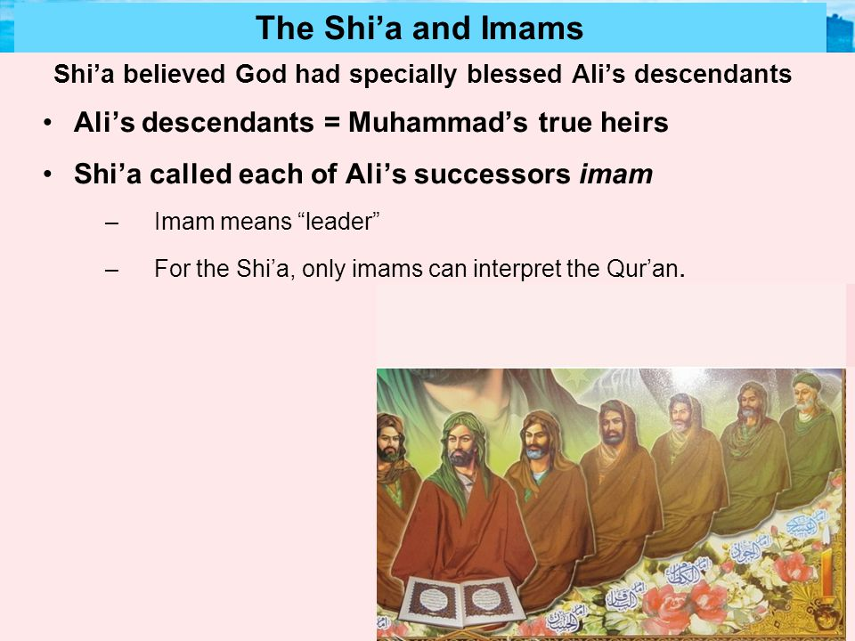 Muslim Civilization Section 2 The Shi'a and Imams Shi'a believed God had specially blessed Ali's descendants Ali's descendants = Muhammad's true heirs